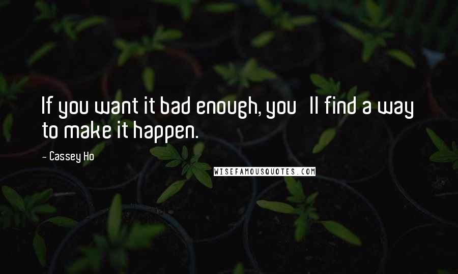 Cassey Ho quotes: If you want it bad enough, you'll find a way to make it happen.