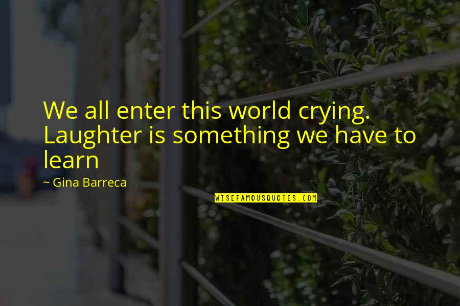 Cassia Eller Quotes By Gina Barreca: We all enter this world crying. Laughter is