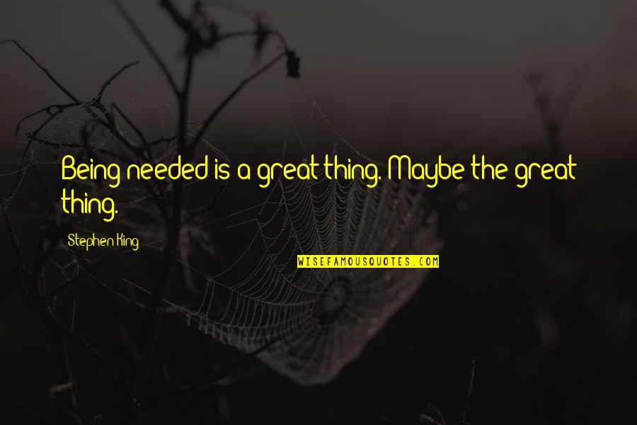 Cassia Eller Quotes By Stephen King: Being needed is a great thing. Maybe the