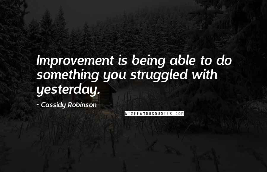 Cassidy Robinson quotes: Improvement is being able to do something you struggled with yesterday.