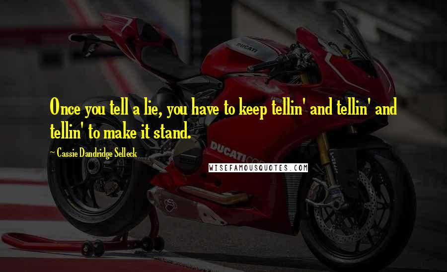 Cassie Dandridge Selleck quotes: Once you tell a lie, you have to keep tellin' and tellin' and tellin' to make it stand.
