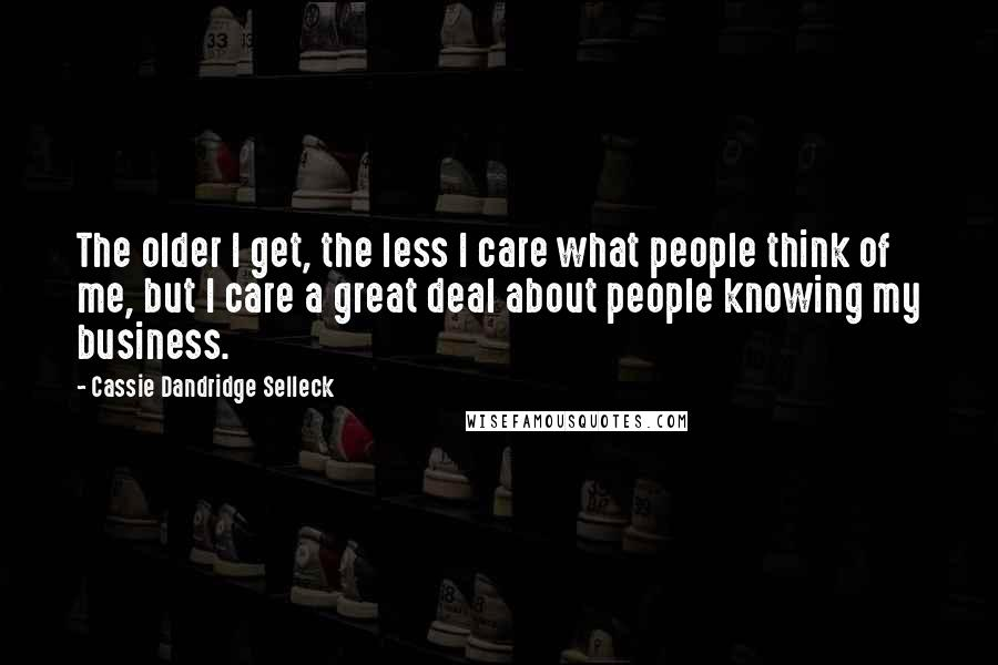 Cassie Dandridge Selleck quotes: The older I get, the less I care what people think of me, but I care a great deal about people knowing my business.