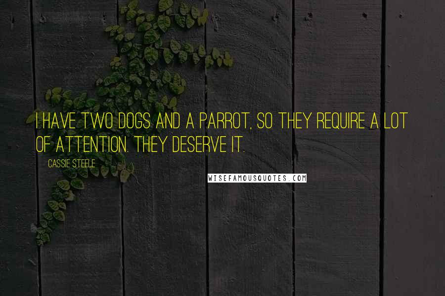 Cassie Steele quotes: I have two dogs and a parrot, so they require a lot of attention. They deserve it.
