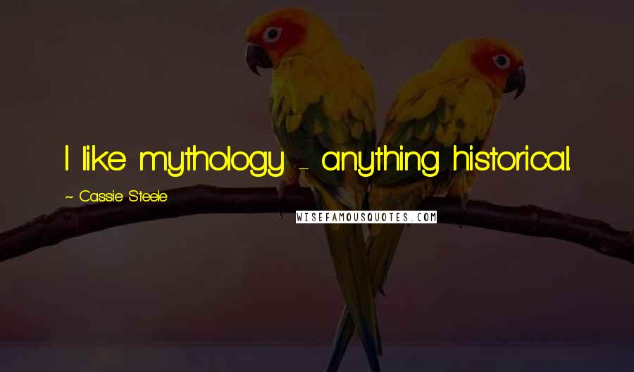 Cassie Steele quotes: I like mythology - anything historical.
