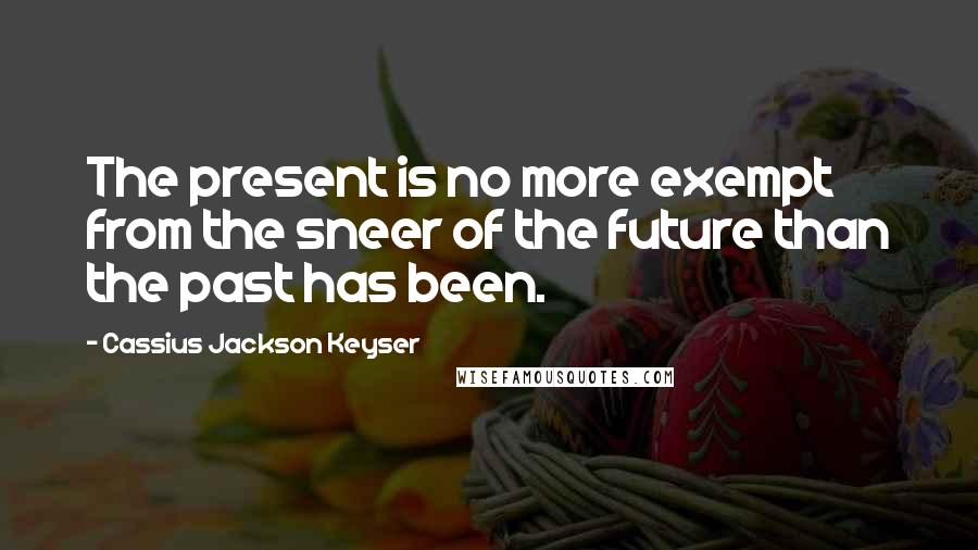 Cassius Jackson Keyser quotes: The present is no more exempt from the sneer of the future than the past has been.