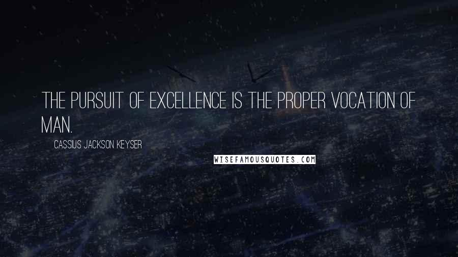Cassius Jackson Keyser quotes: The pursuit of excellence is the proper vocation of man.
