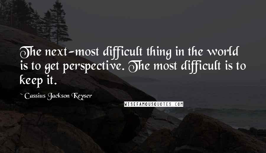 Cassius Jackson Keyser quotes: The next-most difficult thing in the world is to get perspective. The most difficult is to keep it.