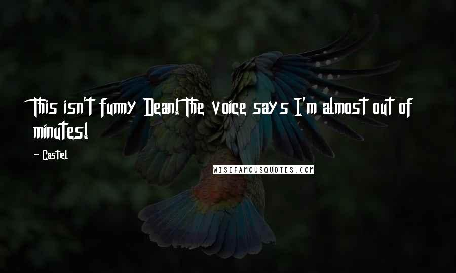 Castiel quotes: This isn't funny Dean! The voice says I'm almost out of minutes!
