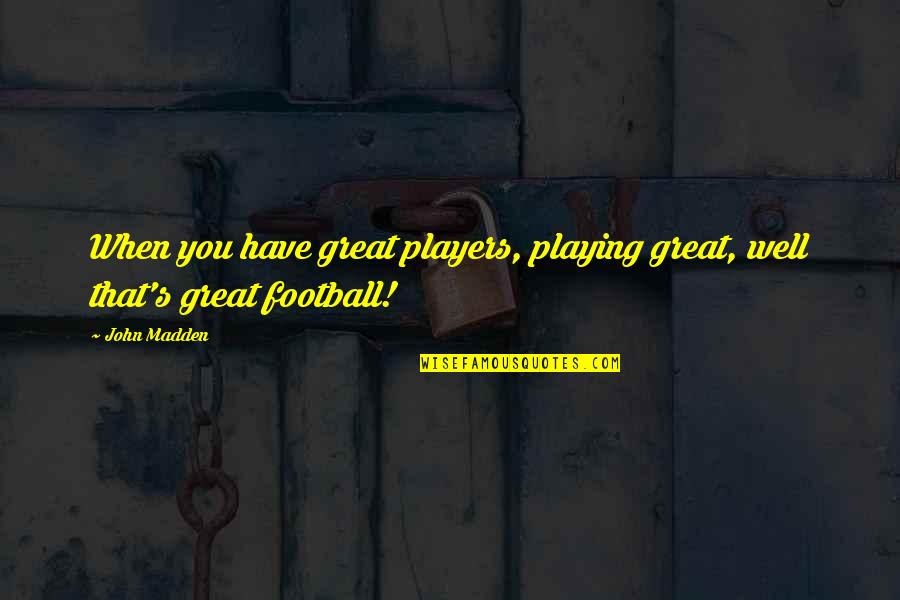 Casual Hooligan Quotes By John Madden: When you have great players, playing great, well