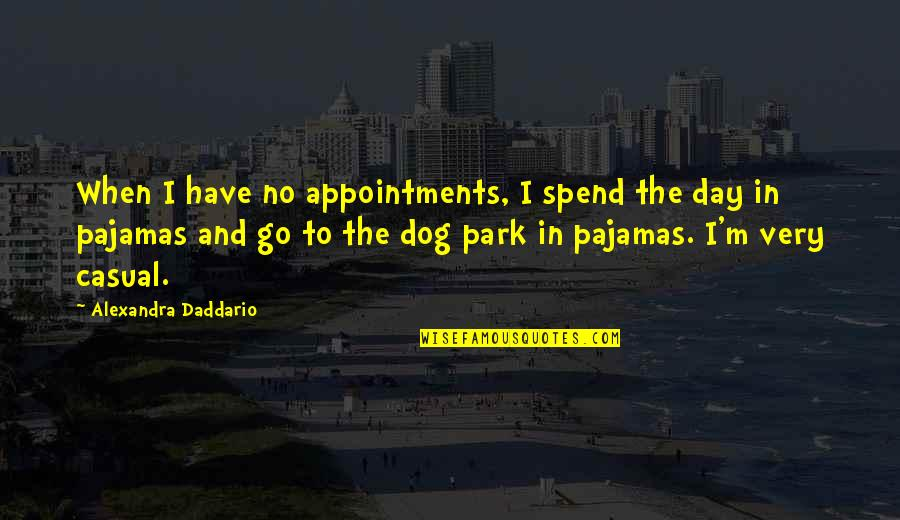 Casual Quotes By Alexandra Daddario: When I have no appointments, I spend the