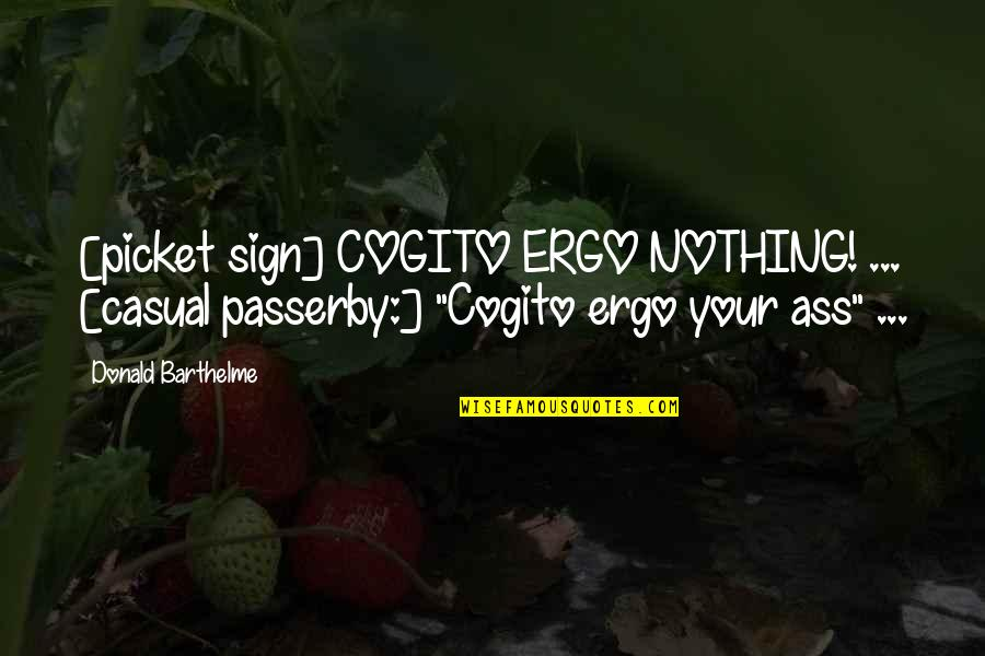 Casual Quotes By Donald Barthelme: [picket sign] COGITO ERGO NOTHING! ... [casual passerby:]