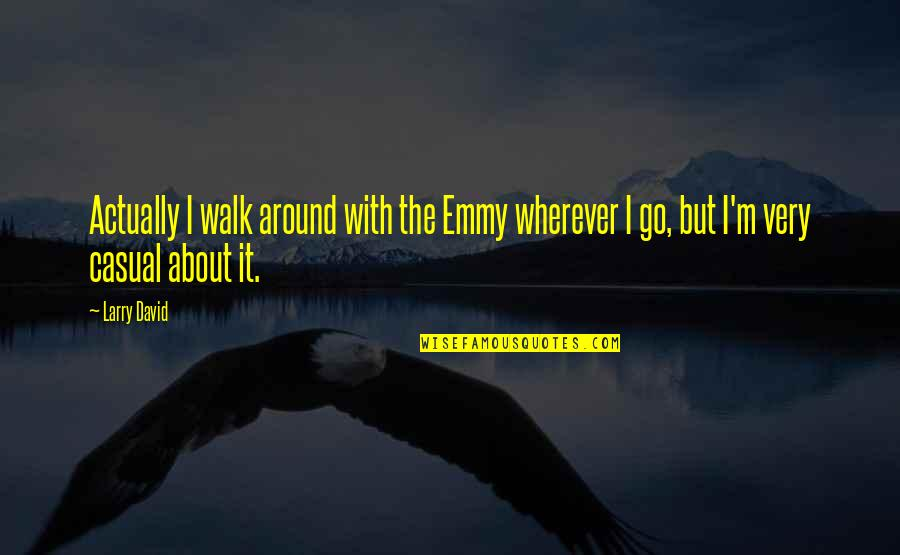 Casual Quotes By Larry David: Actually I walk around with the Emmy wherever