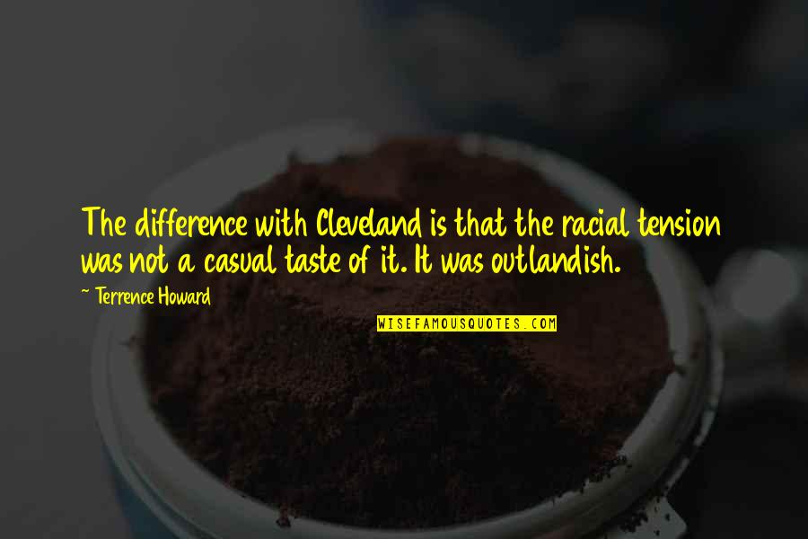 Casual Quotes By Terrence Howard: The difference with Cleveland is that the racial