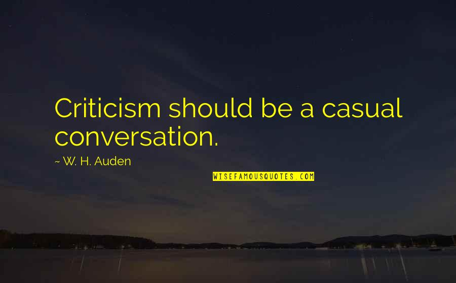 Casual Quotes By W. H. Auden: Criticism should be a casual conversation.