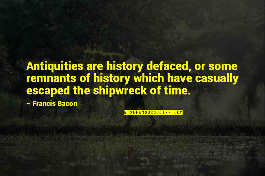 Casually Quotes By Francis Bacon: Antiquities are history defaced, or some remnants of