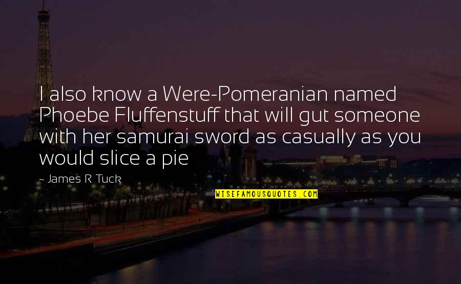 Casually Quotes By James R Tuck: I also know a Were-Pomeranian named Phoebe Fluffenstuff