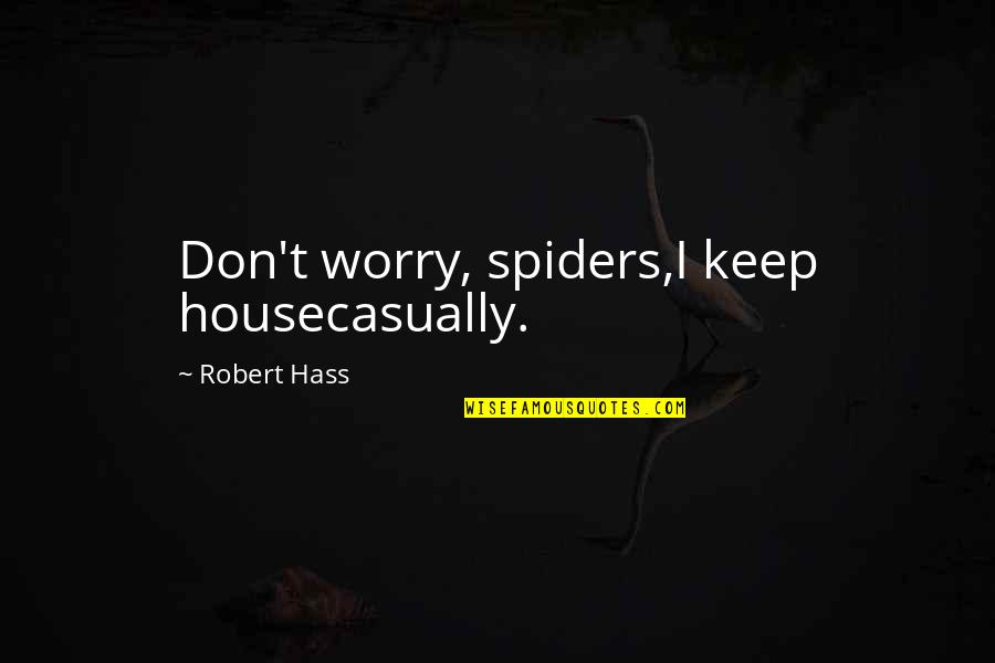 Casually Quotes By Robert Hass: Don't worry, spiders,I keep housecasually.