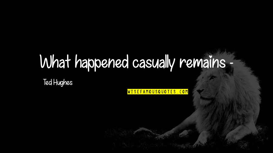 Casually Quotes By Ted Hughes: What happened casually remains -