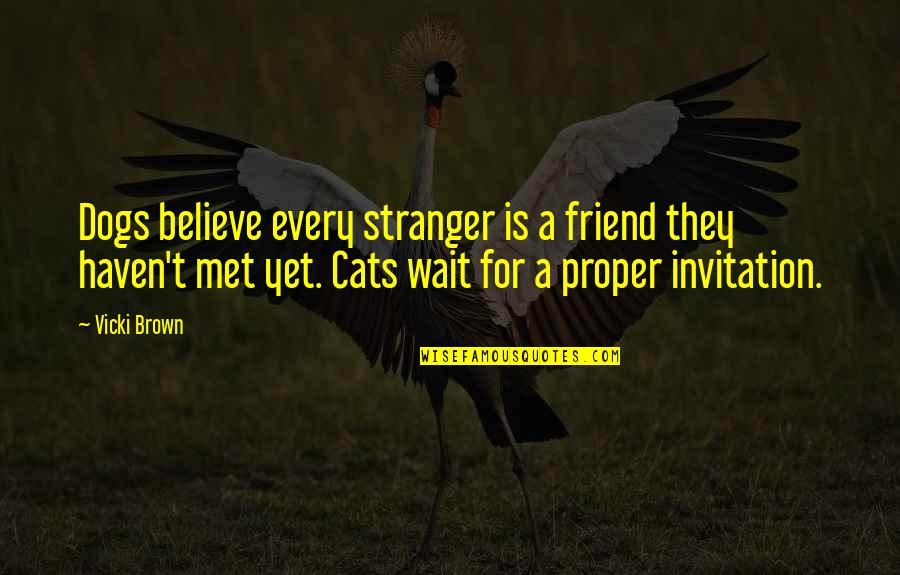 Cat And Dog Friend Quotes By Vicki Brown: Dogs believe every stranger is a friend they