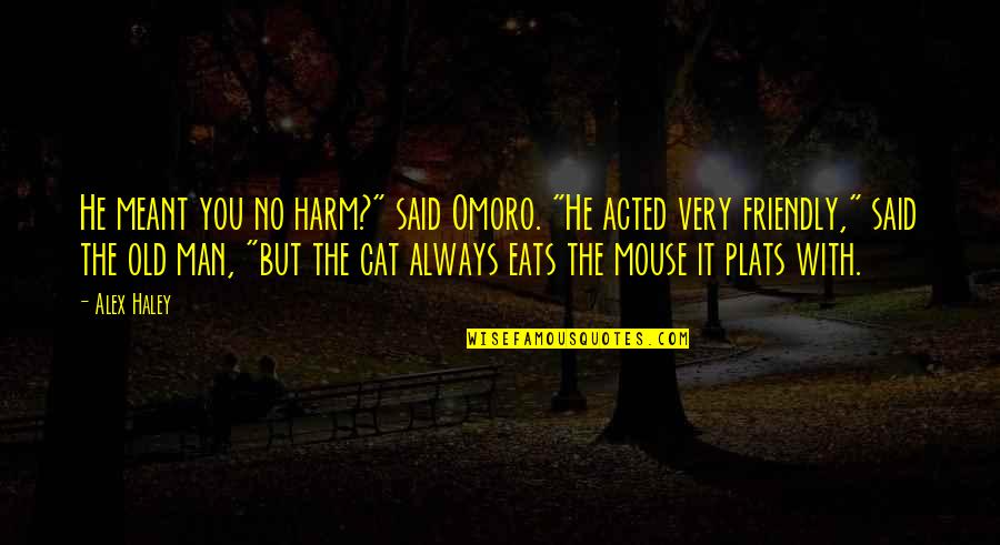 """Cat And Mouse Quotes By Alex Haley: He meant you no harm?"""" said Omoro. """"He"""