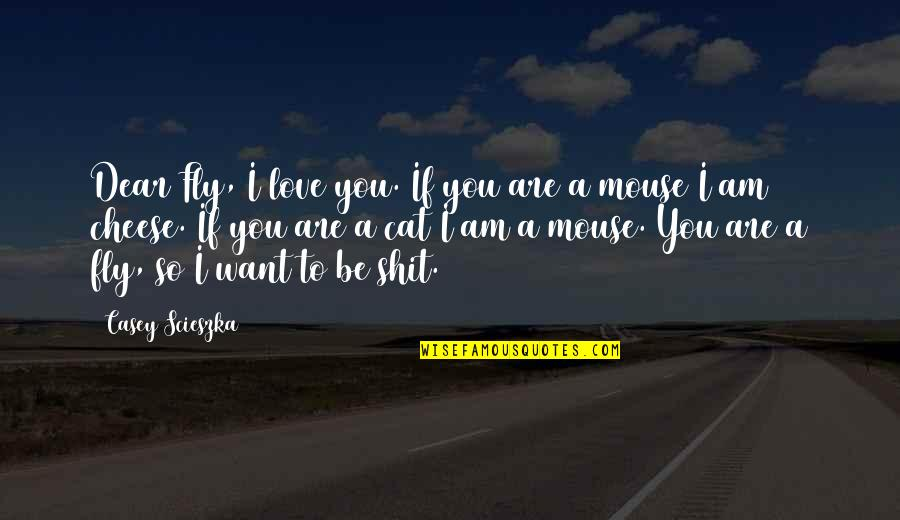 Cat And Mouse Quotes By Casey Scieszka: Dear Fly, I love you. If you are