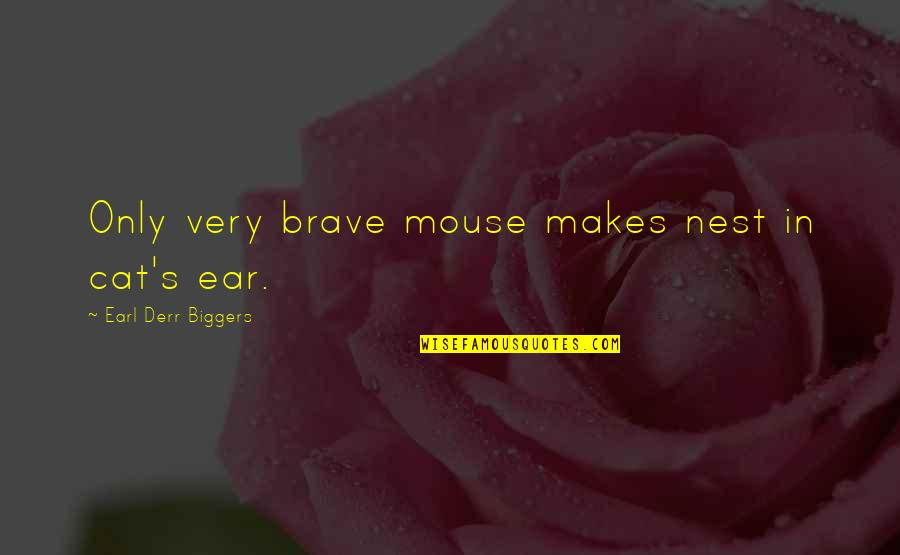 Cat And Mouse Quotes By Earl Derr Biggers: Only very brave mouse makes nest in cat's