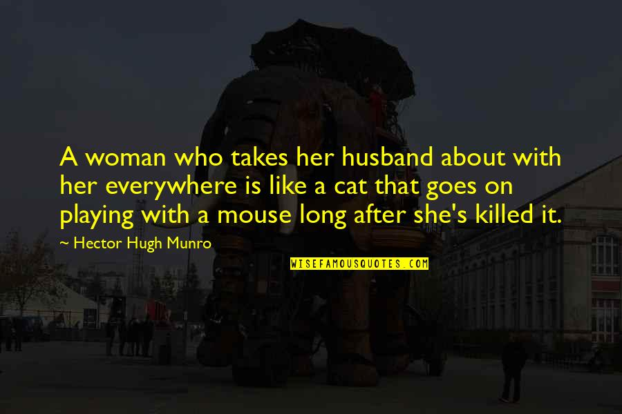 Cat And Mouse Quotes By Hector Hugh Munro: A woman who takes her husband about with