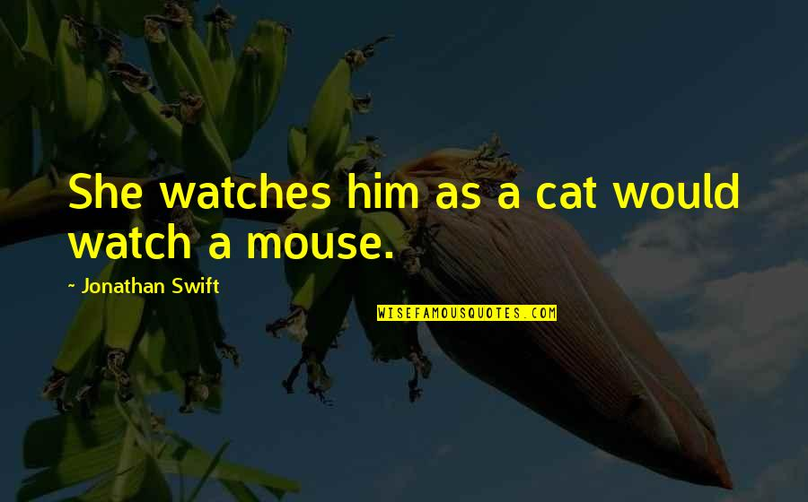 Cat And Mouse Quotes By Jonathan Swift: She watches him as a cat would watch