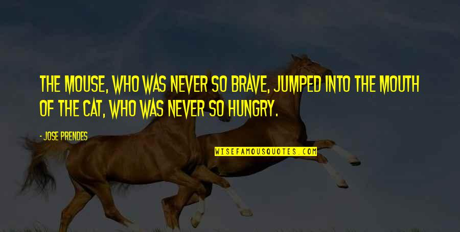 Cat And Mouse Quotes By Jose Prendes: the mouse, who was never so brave, jumped