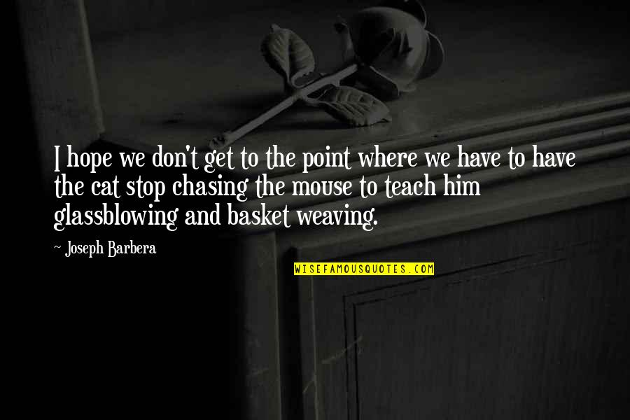 Cat And Mouse Quotes By Joseph Barbera: I hope we don't get to the point
