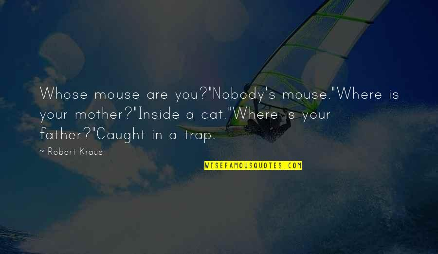 """Cat And Mouse Quotes By Robert Kraus: Whose mouse are you?""""Nobody's mouse.""""Where is your mother?""""Inside"""