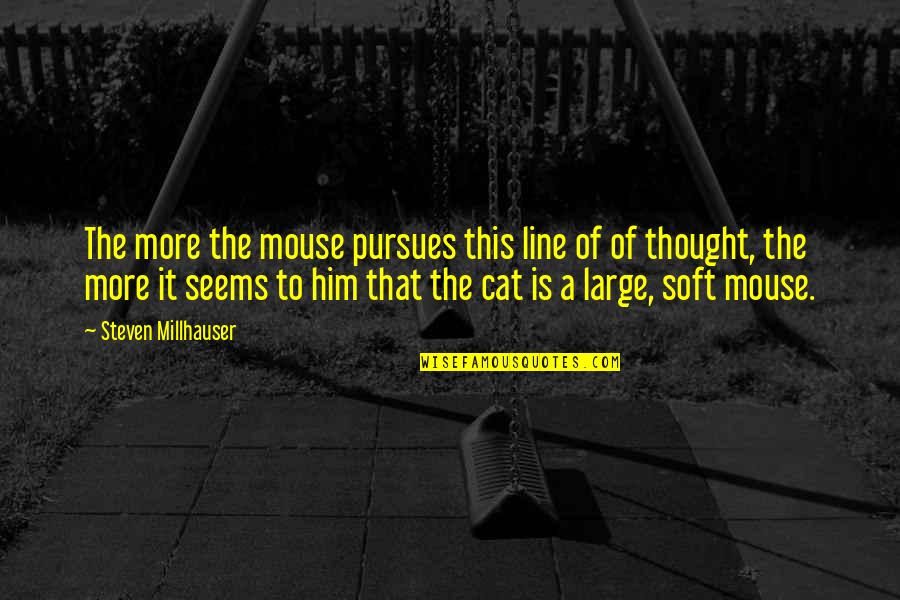 Cat And Mouse Quotes By Steven Millhauser: The more the mouse pursues this line of