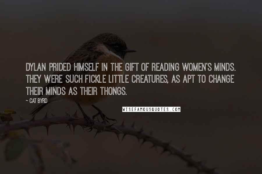 Cat Byrd quotes: Dylan prided himself in the gift of reading women's minds. They were such fickle little creatures, as apt to change their minds as their thongs.