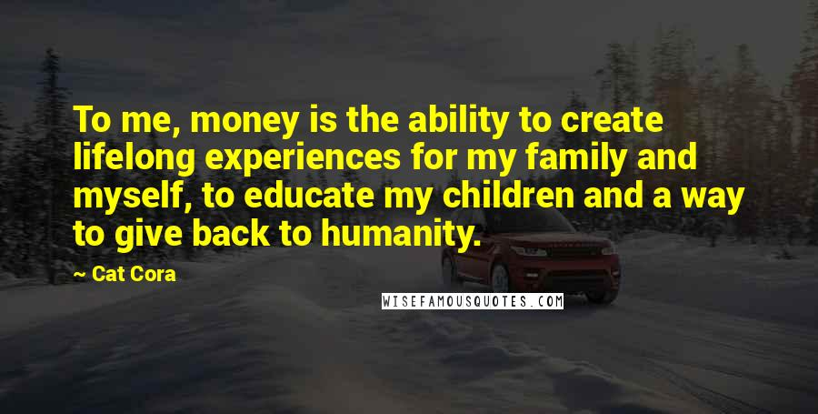 Cat Cora quotes: To me, money is the ability to create lifelong experiences for my family and myself, to educate my children and a way to give back to humanity.