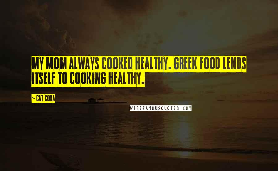 Cat Cora quotes: My Mom always cooked healthy. Greek food lends itself to cooking healthy.