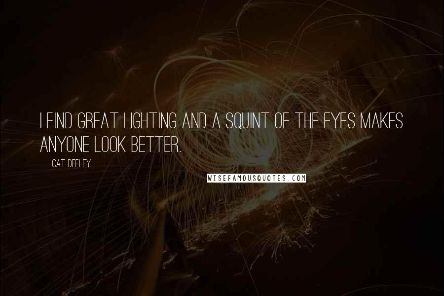 Cat Deeley quotes: I find great lighting and a squint of the eyes makes anyone look better.