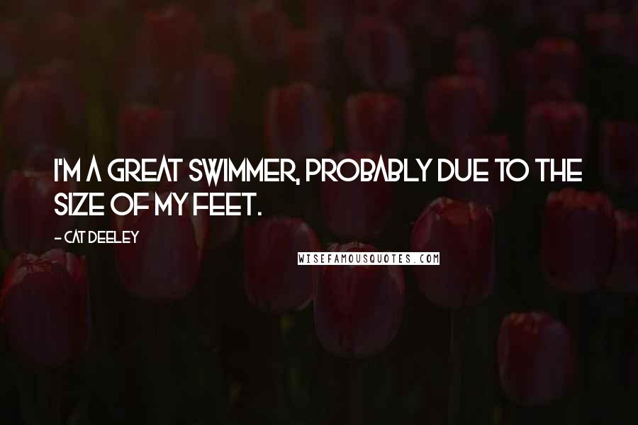 Cat Deeley quotes: I'm a great swimmer, probably due to the size of my feet.