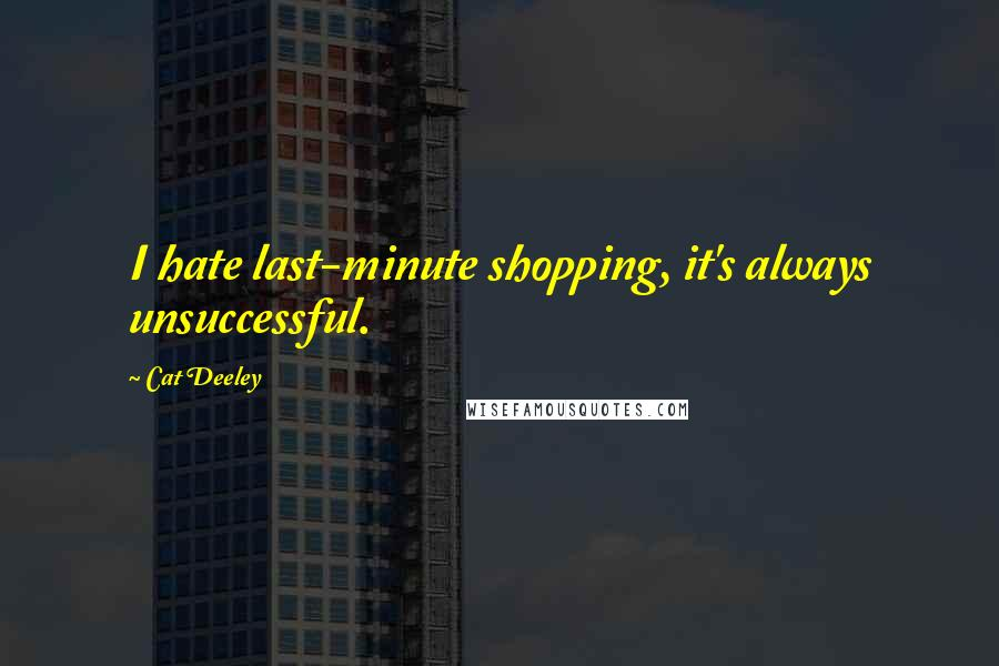 Cat Deeley quotes: I hate last-minute shopping, it's always unsuccessful.