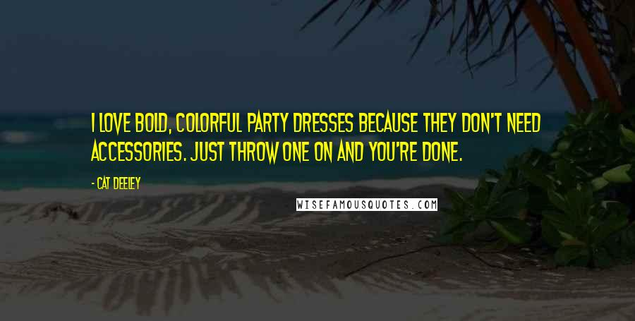 Cat Deeley quotes: I love bold, colorful party dresses because they don't need accessories. Just throw one on and you're done.