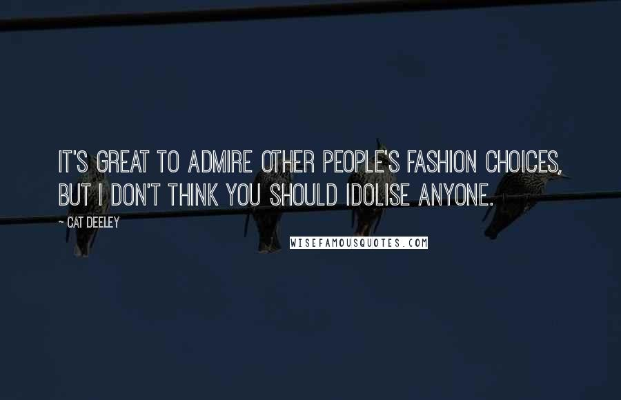 Cat Deeley quotes: It's great to admire other people's fashion choices, but I don't think you should idolise anyone.