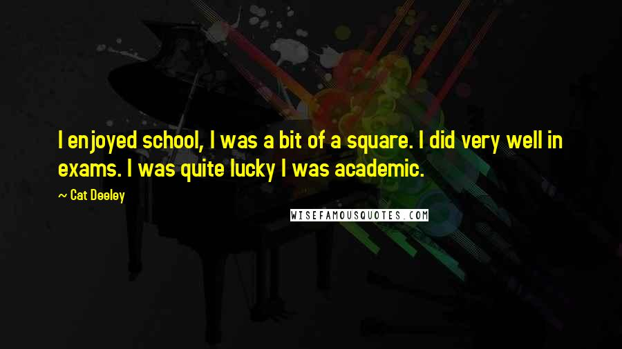 Cat Deeley quotes: I enjoyed school, I was a bit of a square. I did very well in exams. I was quite lucky I was academic.