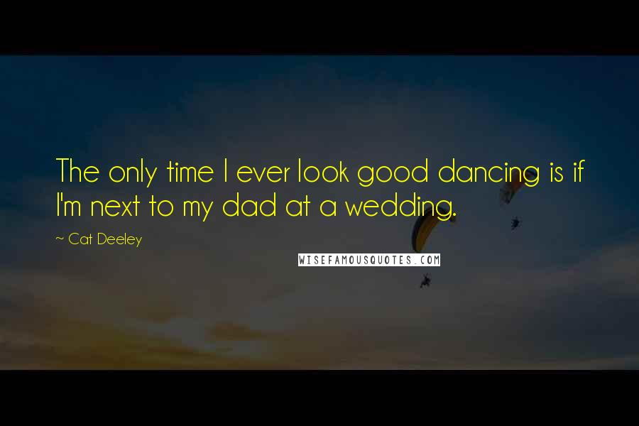 Cat Deeley quotes: The only time I ever look good dancing is if I'm next to my dad at a wedding.