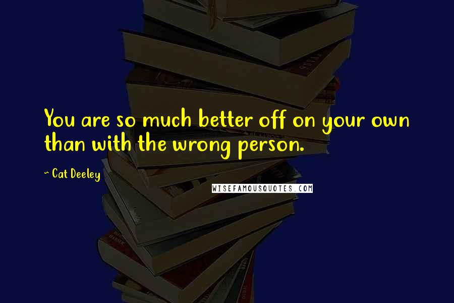 Cat Deeley quotes: You are so much better off on your own than with the wrong person.