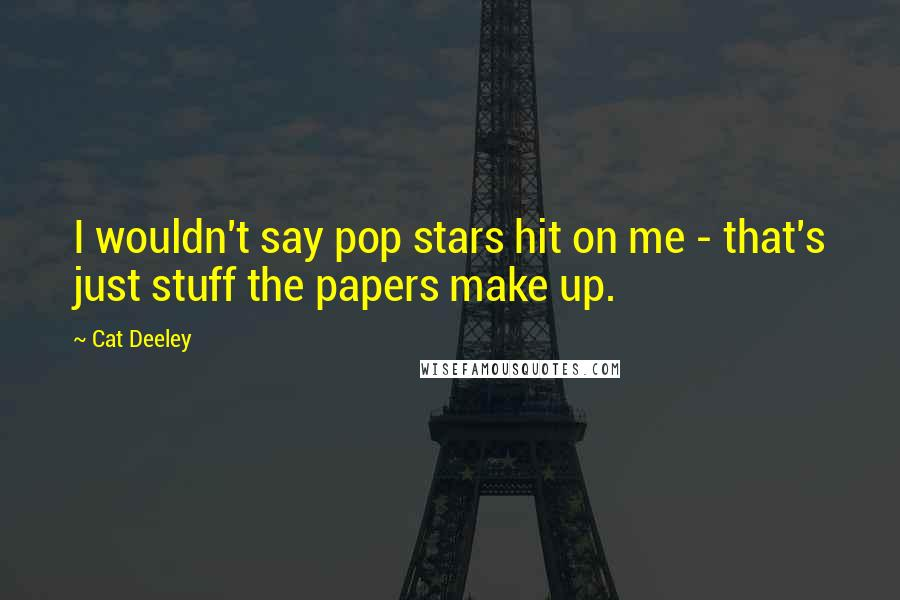 Cat Deeley quotes: I wouldn't say pop stars hit on me - that's just stuff the papers make up.