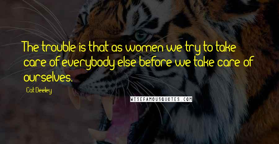 Cat Deeley quotes: The trouble is that as women we try to take care of everybody else before we take care of ourselves.