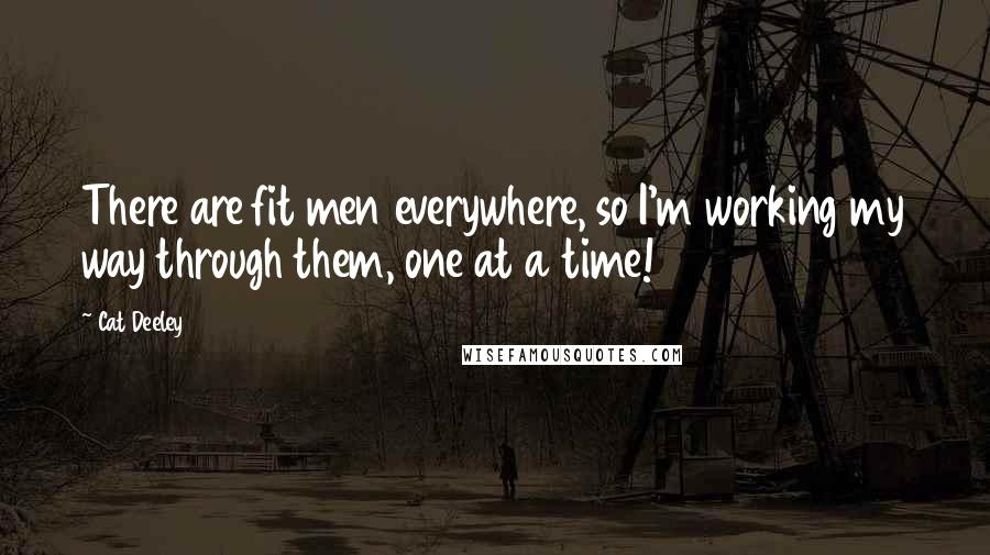 Cat Deeley quotes: There are fit men everywhere, so I'm working my way through them, one at a time!