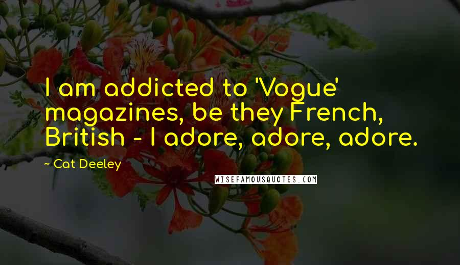 Cat Deeley quotes: I am addicted to 'Vogue' magazines, be they French, British - I adore, adore, adore.
