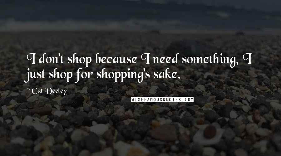 Cat Deeley quotes: I don't shop because I need something, I just shop for shopping's sake.