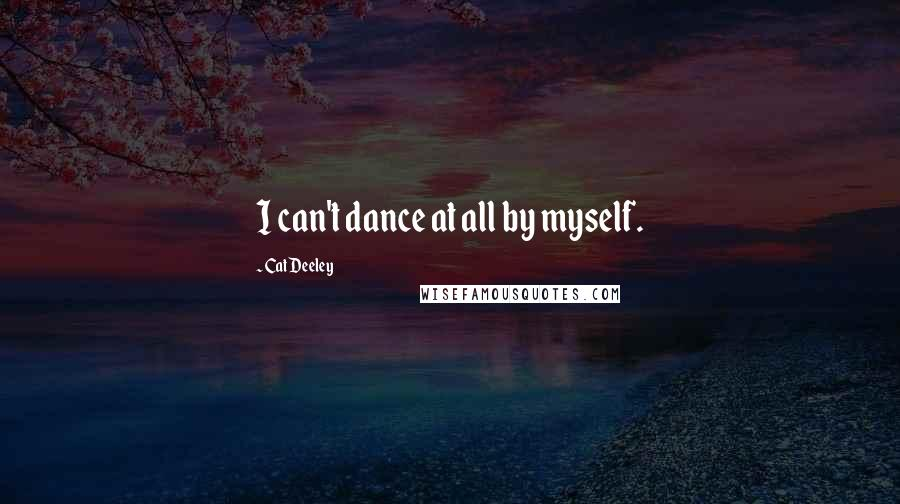 Cat Deeley quotes: I can't dance at all by myself.