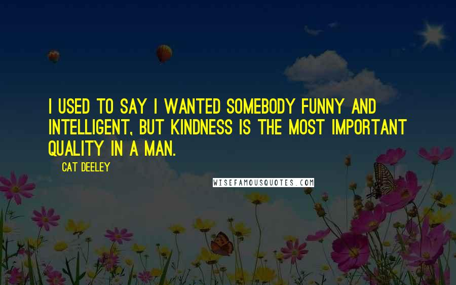 Cat Deeley quotes: I used to say I wanted somebody funny and intelligent, but kindness is the most important quality in a man.